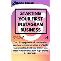 STARTING YOUR FIRST INSTAGRAM BUSINESS: The 15-step guidebook that teaches you how to come up with a profitable business idea, build up a brand, gain massive followers & earn huge profits in 24 hours