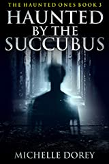 Haunted By The Succubus (Paranormal Suspense): Paranormal Suspense (The Haunted Ones Book 3) Kindle Edition