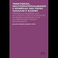 Territórios, multiterritorialidades e memórias dos povos Guarani e Kaiowá: Diferenças geográficas e as lutas pela des-colonização na reserva indígena e nos acampamentos-Tekoha - Dourados/MS