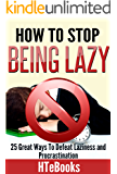 How To Stop Being Lazy: 25 Great Ways To Defeat Laziness And Procrastination (How To eBooks Book 6)