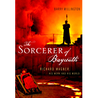 The Sorcerer of Bayreuth: Richard Wagner, his Work and his World book cover