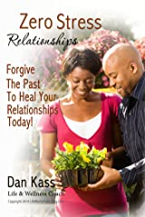 Zero Stress Relationships: Forgive The Past To Heal Your Relationships Today (Zero Stress Coaching Series Book 2) Kindle Edition