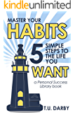 Master Your Habits: 5 Simple Steps to the Life You Want (Personal Success Library Book 1)