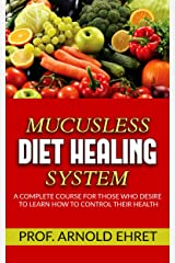 Mucusless-Diet Healing System - A Complete Course for Those Who Desire to Learn How to Control Their Health Kindle Edition