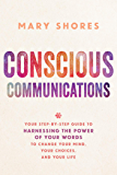Conscious Communications: Your Step-by-Step Guide to Harnessing the Power of Your Words to Change Your Mind, Your Choices, and Your Life