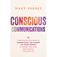 Conscious Communications: Your Step-by-Step Guide to Harnessing the Power of Your Words to Change Your Mind, Your…