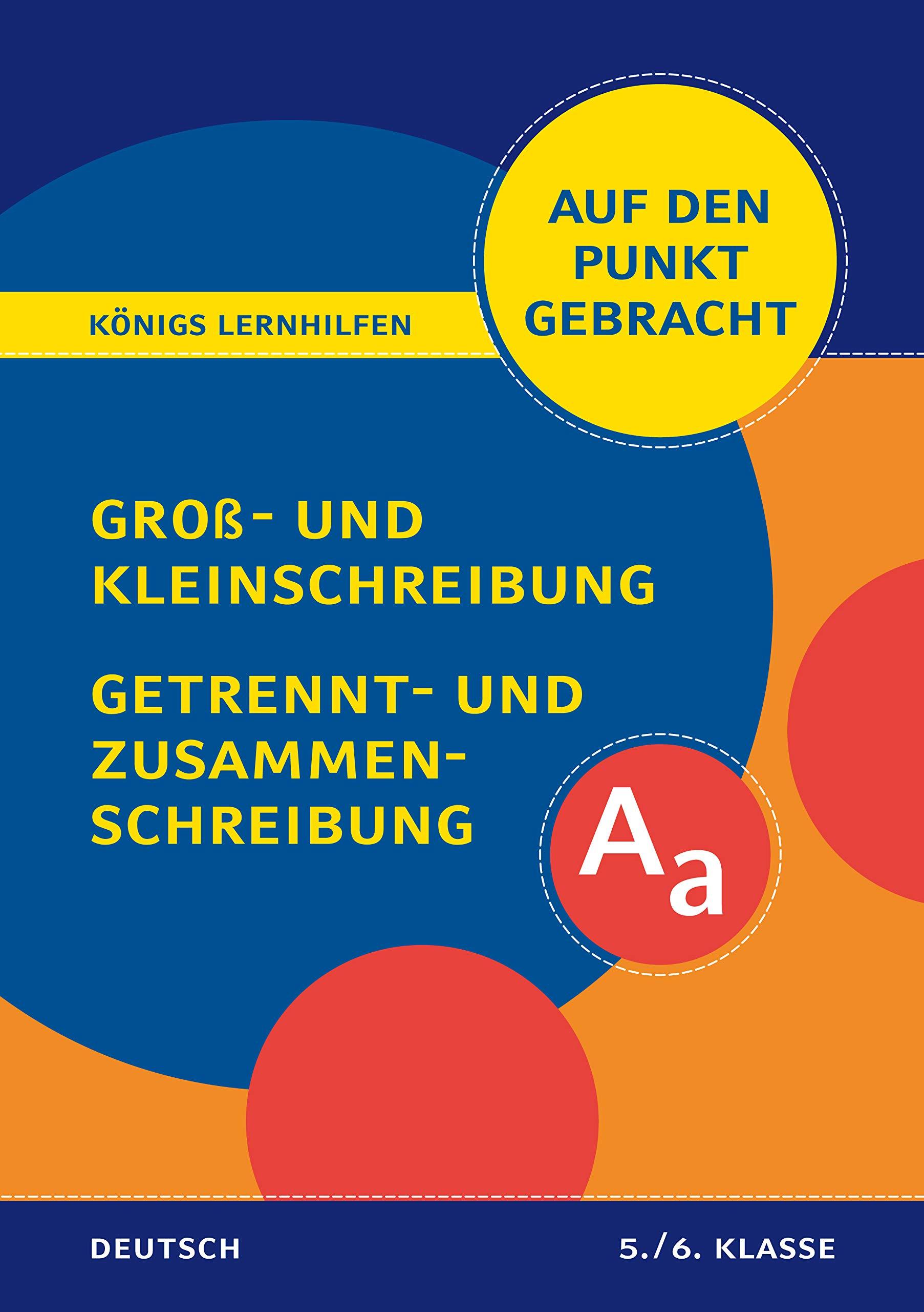 Groß- und Kleinschreibung, Getrennt- und Zusammenschreibung für die 5. und 6. Klasse.: Deutsch auf den Punkt gebracht! (Königs Lernhilfen)