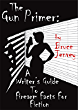 The Gun Primer: A Writer's Guide To Firearm Facts For Fiction