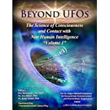 BEYOND UFOS: THE SCIENCE OF CONSCIOUSNESS AND CONTACT WITH NON HUMAN INTELLIGENCE (VOLUME ONE Book 1)