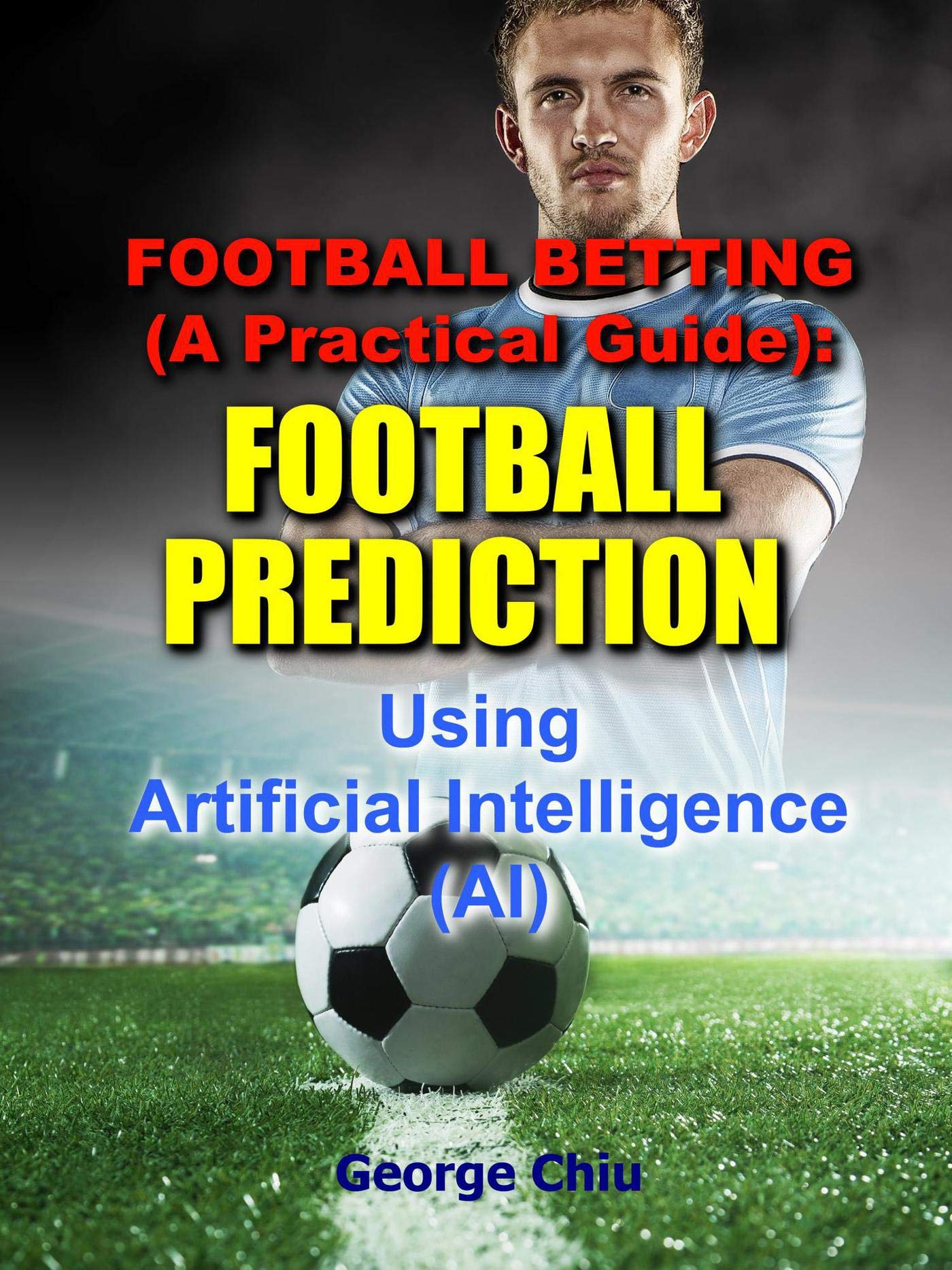 Football Betting (A Practical Guide): Football Prediction Using Artificial Intelligence (AI)