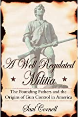 A Well-Regulated Militia: The Founding Fathers and the Origins of Gun Control in America Kindle Edition