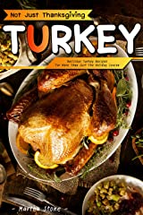 Not Just Thanksgiving Turkey: Delicious Turkey Recipes for More Than Just the Holiday Season Kindle Edition