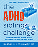 The ADHD Sibling Challenge: How to Thrive When Your Brother or Sister Has ADHD. An Interactive Family Guide