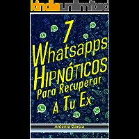 7 Whatsapps Hipnóticos Para Recuperar a Tu Ex-: Descubre Cómo Usar El Poder De La Hipnosis Conversacional Para Hacer Que…