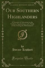 Our Southern Highlanders: A Narrative of Adventure in the Southern Appalachians and a Study of Life Among the Mountaineers (Classic Reprint) Paperback