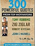 300 Powerful Quotes from Top Motivators Tony Robbins Zig Ziglar Robert Kiyosaki John C. Maxwell … to Lift You Up.