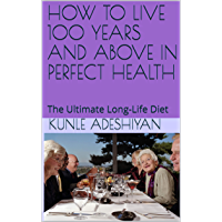 HOW TO LIVE 100 YEARS AND ABOVE IN PERFECT HEALTH: The Ultimate Long-Life Diet (English Edition)