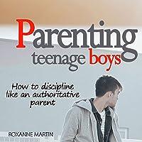 Parenting Teenage Boys: How to Discipline like an Authoritative Parent