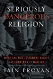 Seriously Dangerous Religion: What the Old Testament Really Says and Why It Matters