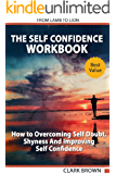 The Self Confidence Workbook: How to Overcoming Self Doubt, Shyness And Improving Self Confidence. How to improving Self-Esteem, Gaining Confidence and Self Development