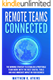 Remote Teams Connected: The Winning Strategy to Establish a Profitable Team Work with the Best Digital Tools and Have Immediate Impact on Your Business