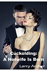 Cuckolding: A Hotwife Is Born: Cuckold and Hotwife Kindle Edition