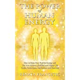 The Power of Human Energy: How to Raise Your Positive Energy and Use it to Achieve a Fulfilled and Happy Life - Guide, Techni
