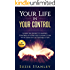 Your Life in Your Control: Learn the Secret to having Control of Your Life & Living it on Your Terms in 5 Actionable Steps
