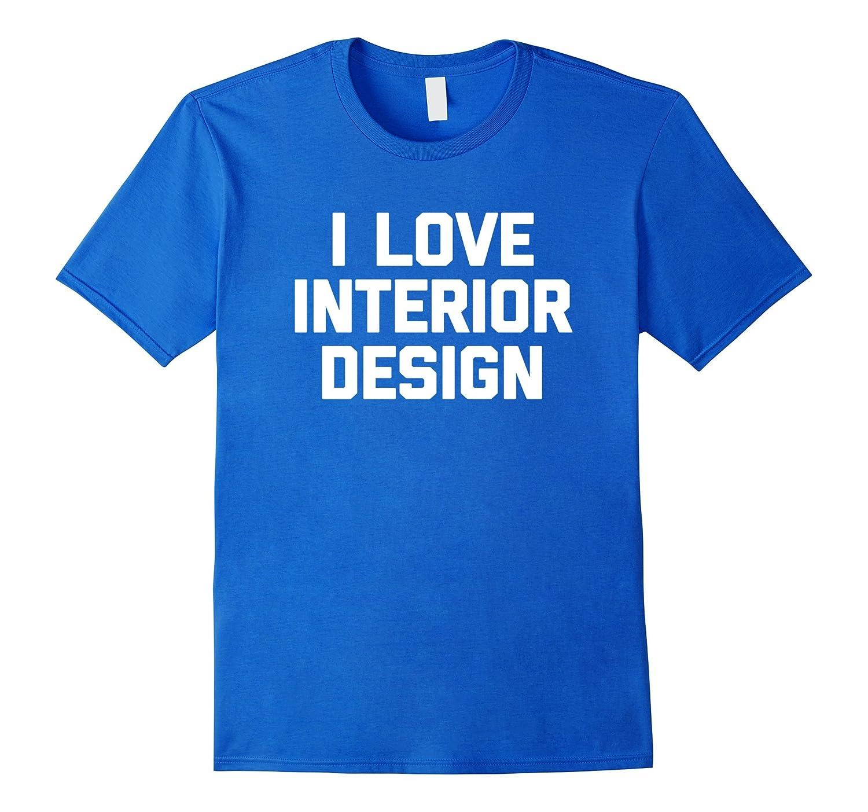 I Love Interior Design T-Shirt funny interior designer humor-PL ...
