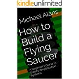 How to Build a Flying Saucer: A beginner's Guide to Gravity Amplification Systems