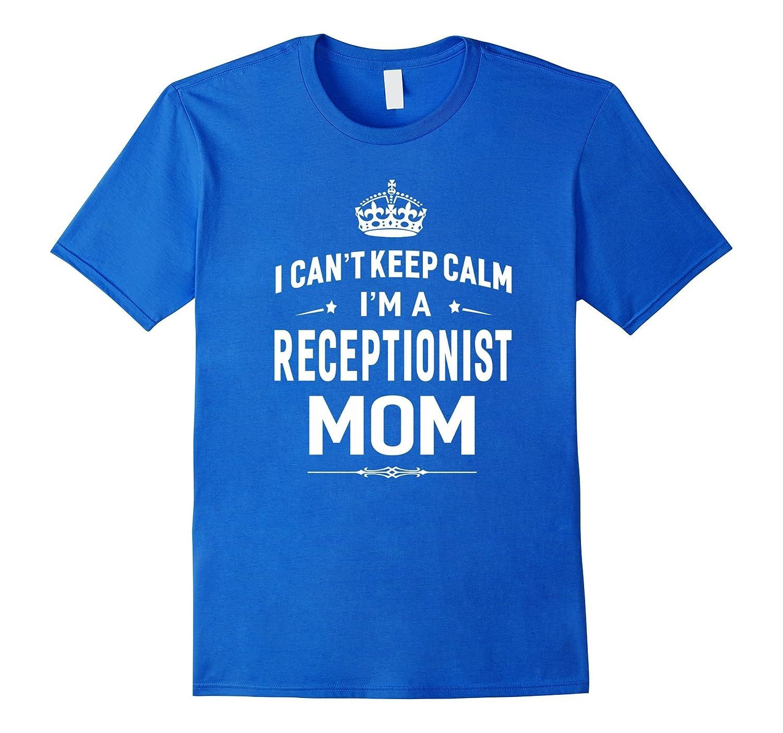 I Cant Keep Calm Im A Receptionist Mom T-shirt Women Gift-TD
