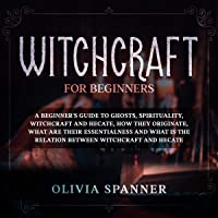 Witchcraft for Beginners: A Beginner's Guide to Ghosts, Spirituality, Witchcraft and Hecate, how They Originate, What…