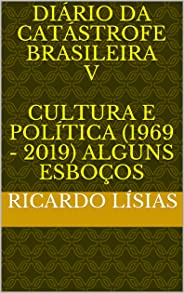 Diário da catástrofe brasileira V Cultura e política (1969 - 2019) alguns esboços: Cultura e política (1969 - 2019) Alguns es