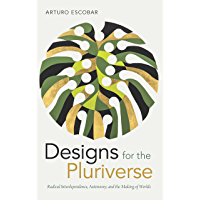 Designs for the Pluriverse: Radical Interdependence, Autonomy, and the Making of Worlds (New Ecologies for the Twenty…