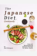 The Japanese Diet Cookbook: Easy and Mouthwatering Japanese Recipes for Better Health Kindle Edition