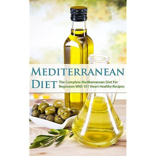 Mediterranean Diet: The Complete Mediterranean Diet For Beginners With 101 Heart Healthy Recipes (mediterranean diet cookbook, the mediterranean diet, mediterranean diet book, mediterranean cookbook)