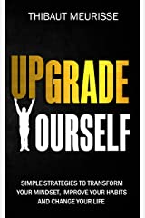 Upgrade Yourself: Simple Strategies to Transform Your Mindset, Improve Your Habits and Change Your Life Kindle Edition