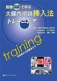 動画で学ぶ大腸内視鏡挿入法トレーニング―研修者から指導者まで