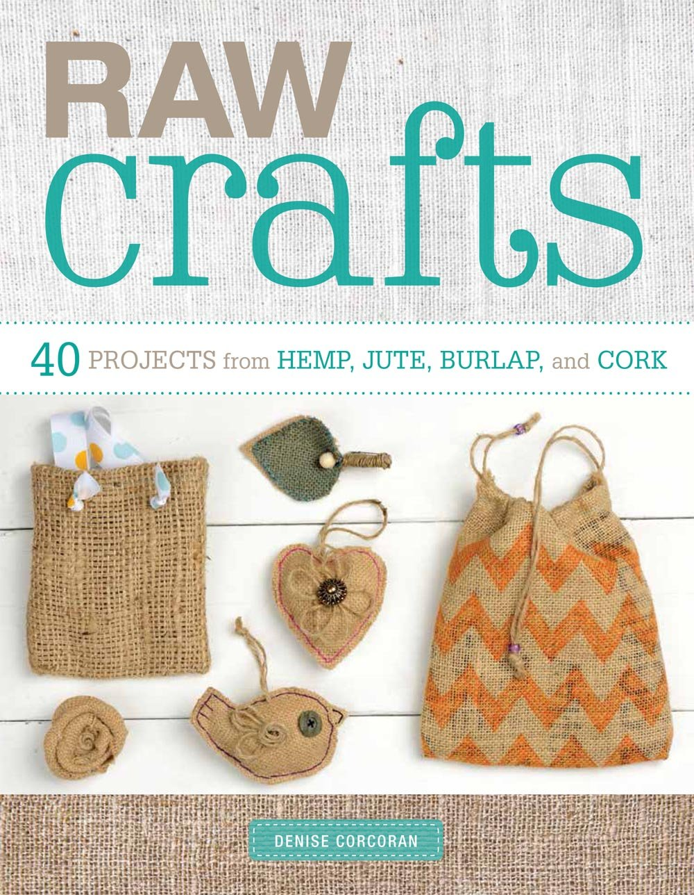 Raw Crafts 40 Projects From Hemp Jute Burlap And Cork Denise