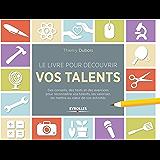 Le livre pour découvrir vos talents: Des conseils, des tests et des exercices pour reconnaître vos talents, les valoriser, les mettre au coeur de vos activités