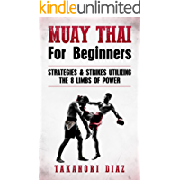 Muay Thai For Beginners: Strategies & Strikes Utilizing The 8 Limbs Of Power (MMA, Martial Arts, Self Defense, BJJ)