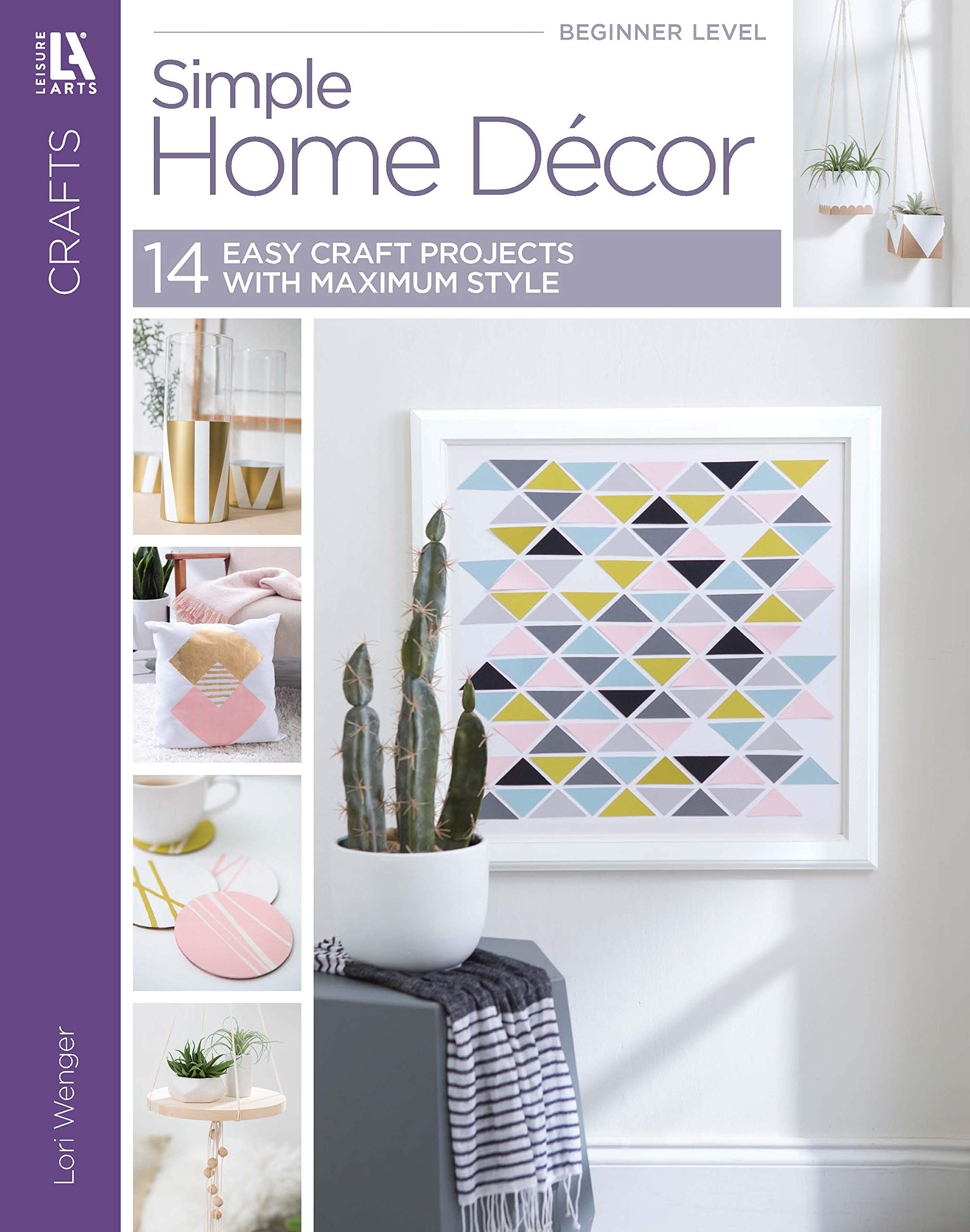 Simple Home Decor 14 Easy Craft Projects Using Minimalist Design Maximum Style Lori Wenger 9781464776885 Amazon Com Books
