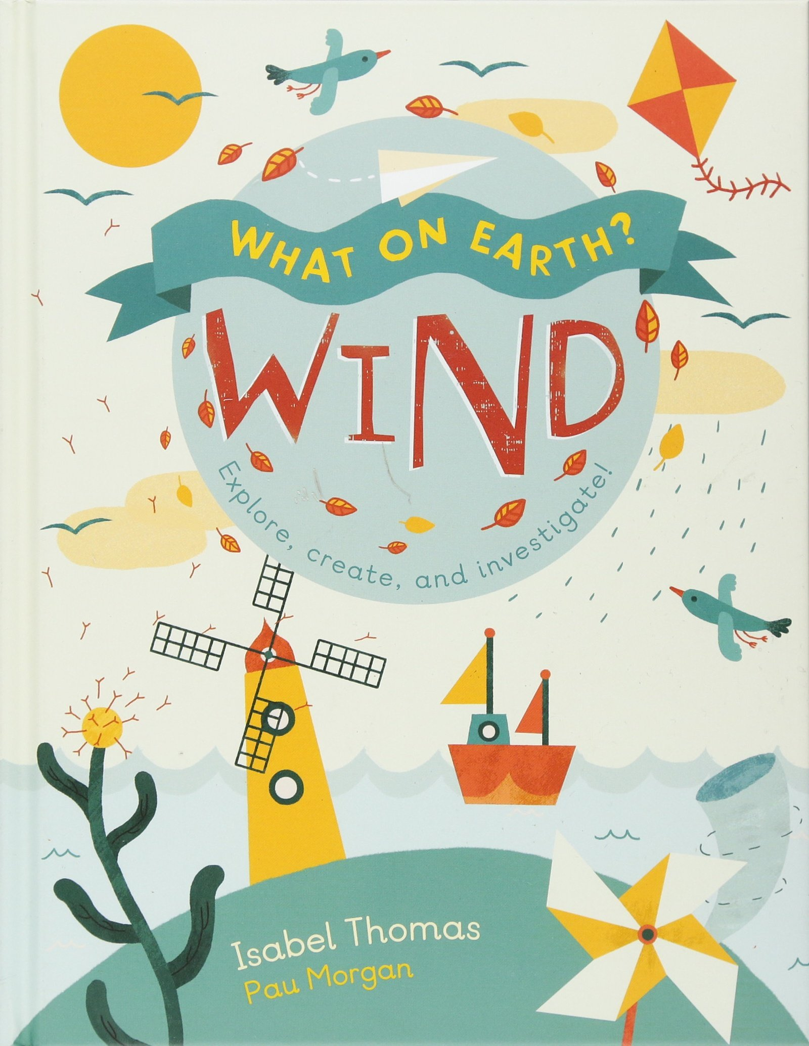 What On Earth Wind Explore Create And Investigate Isabel Thomas Paulina Morgan 9781682970188 Amazon Books