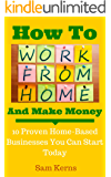 How to Work From Home and Make Money: 10 Proven Home-Based Businesses You Can Start Today (Work from Home Series: Book 1)