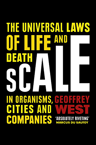 Scale: The Universal Laws of Life and Death in Organisms; Cities and Companies
