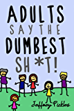 Adults Say The Dumbest Sh*t!: A Collection of Humorous Quotes