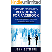 Network Marketing: Network Marketing Recruiting for Facebook: How to Find People to Talk to and What to Say When You Do…