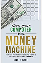 Turn Your Computer Into a Money Machine in 2019: How to make money from home and grow your income fast, with no prior experience! Set up within a week! Kindle Edition