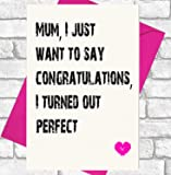Mother's Day / Birthday - Funny, Cheeky, Joke Card - Mum, I Just Want To Say Congratulations, I turned Out Perfect