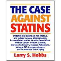 The Case Against Statins: Evidence that statins increase atherosclerosis, heart attacks, strokes, heart failure, cancer, diabetes, Parkinson's, Alzheimers, ... increase the risk of death (English Edition)